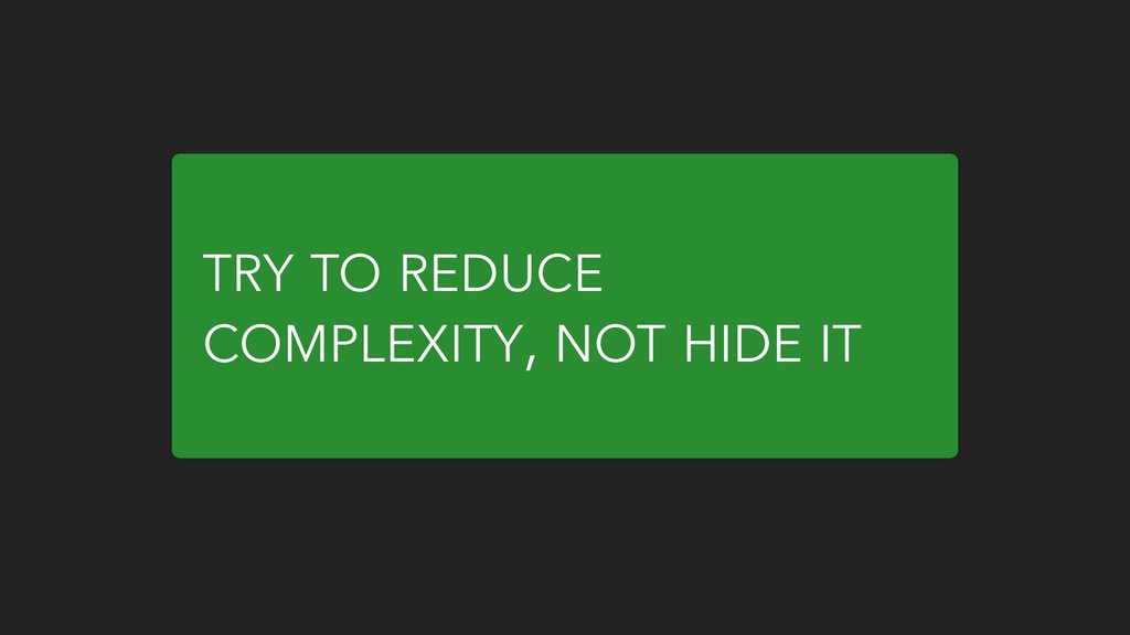 TRY TO REDUCE COMPLEXITY, NOT HIDE IT