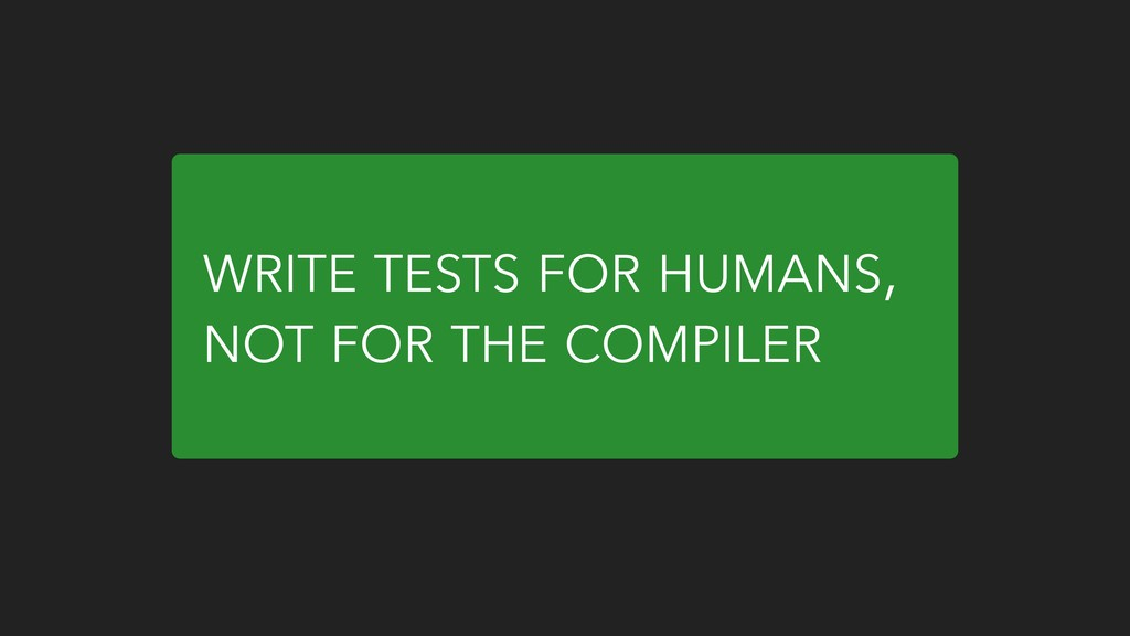 WRITE TESTS FOR HUMANS, NOT FOR THE COMPILER