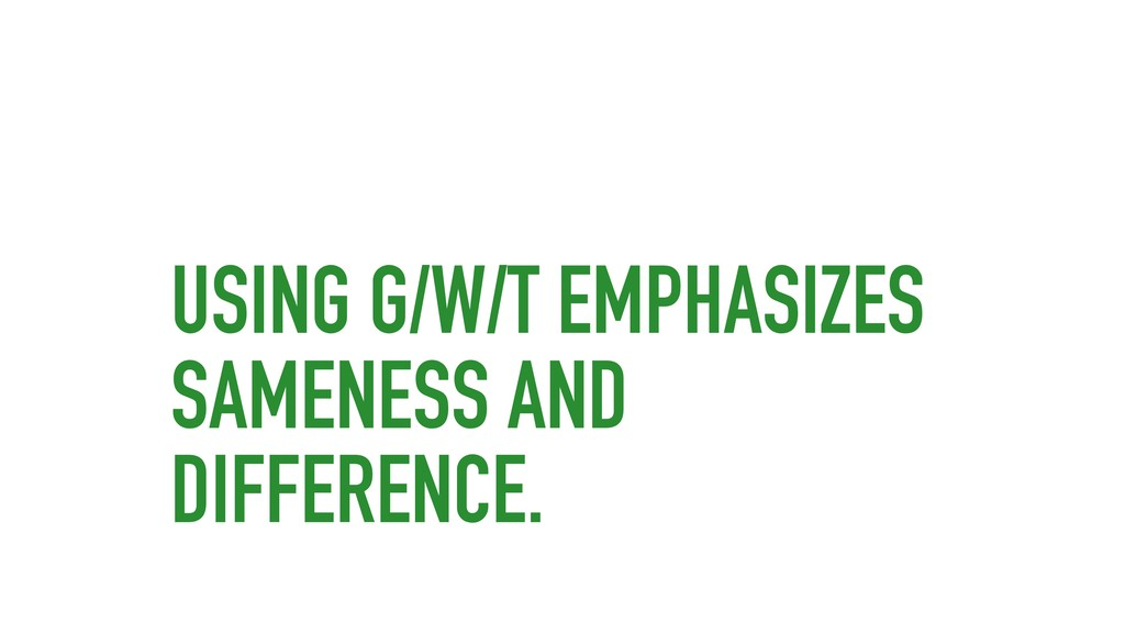 USING G/W/T EMPHASIZES SAMENESS AND DIFFERENCE.