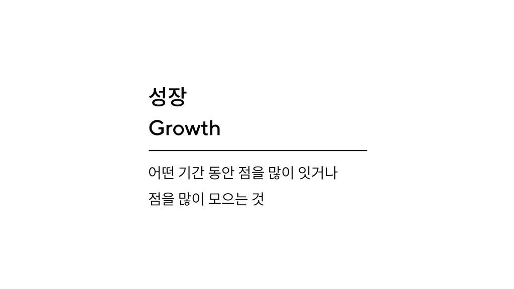 성장 Growth 어떤 기간 동안 점을 많이 잇거나 점을 많이 모으는 것