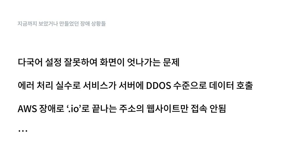 지금까지 보았거나 만들었던 장애 상황들 에러 처리 실수로 서비스가 서버에 DDOS 수...