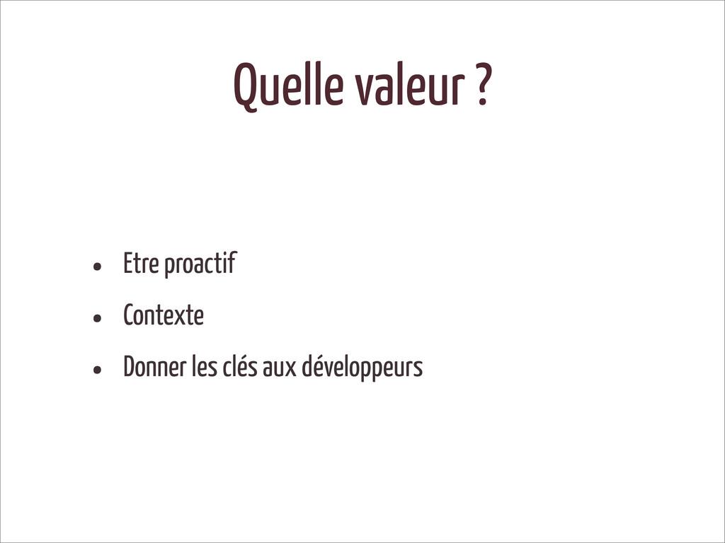 Quelle valeur ? • Etre proactif • Contexte • Do...