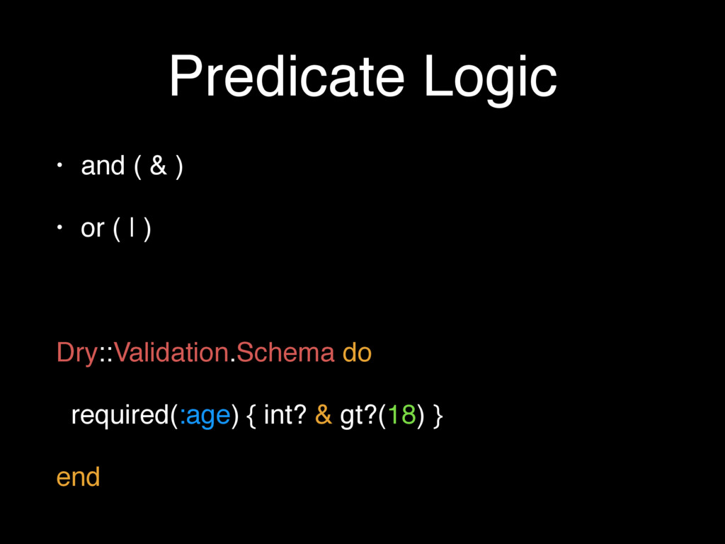 Predicate Logic • and ( & ) • or ( | ) Dry::Val...