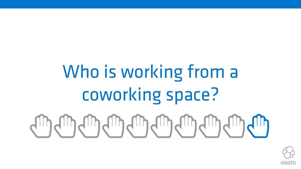 Who is working from a coworking space? ȱȱȱȱȱȱȱ...