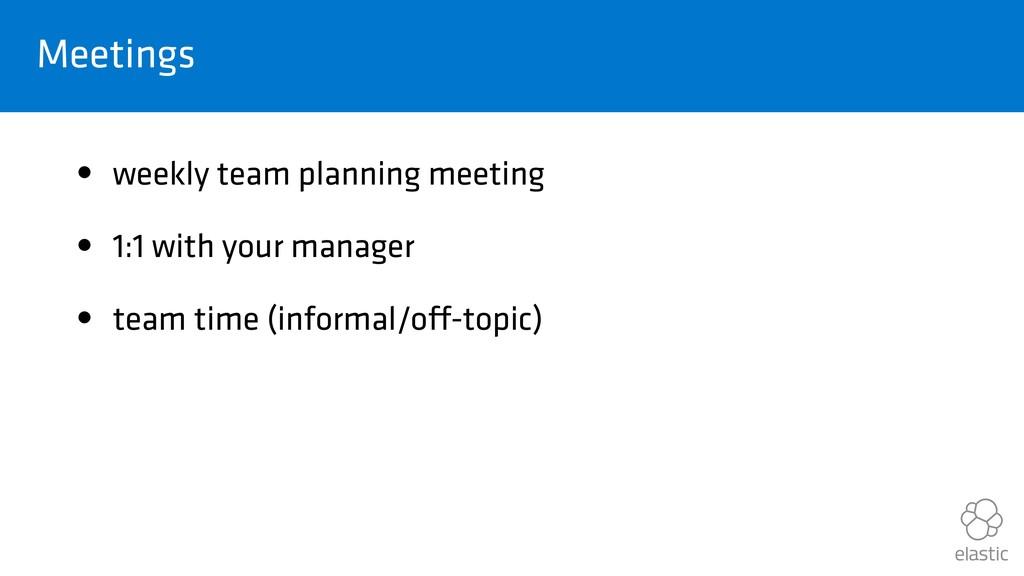 Meetings • weekly team planning meeting • 1:1 w...