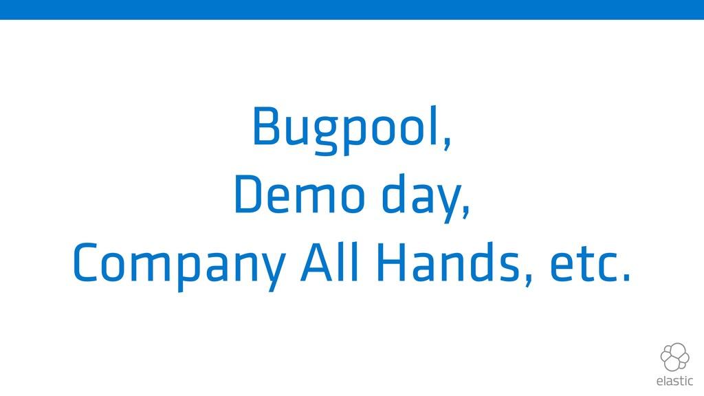 Bugpool, Demo day, Company All Hands, etc.
