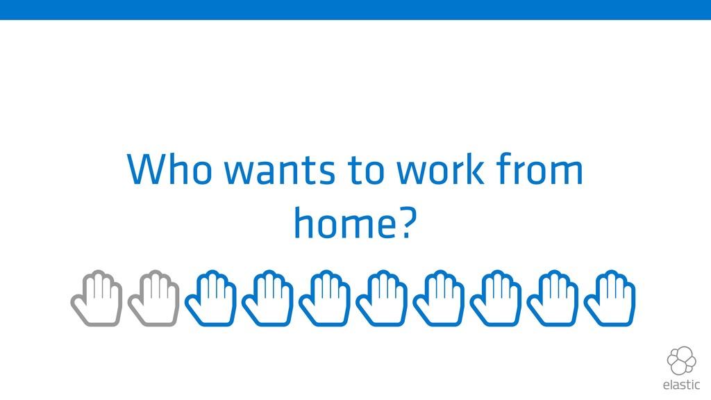 Who wants to work from home? ȱȱȱȱȱȱȱȱȱȱ
