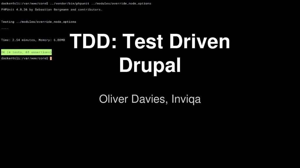 TDD: Test Driven Drupal Oliver Davies, Inviqa