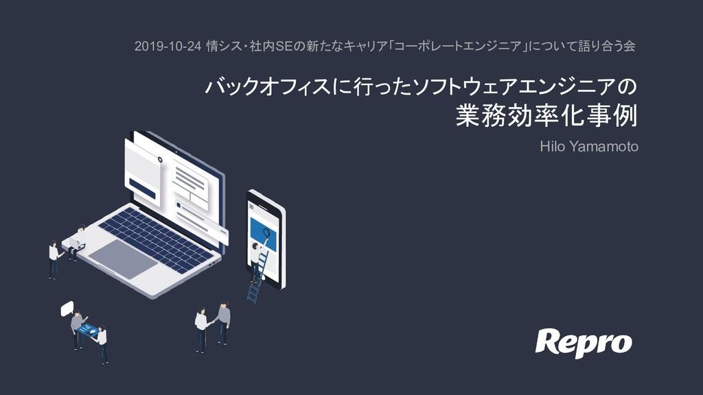 バックオフィスに行ったソフトウェアエンジニアの 業務効率化事例 Hilo Yamamoto ...