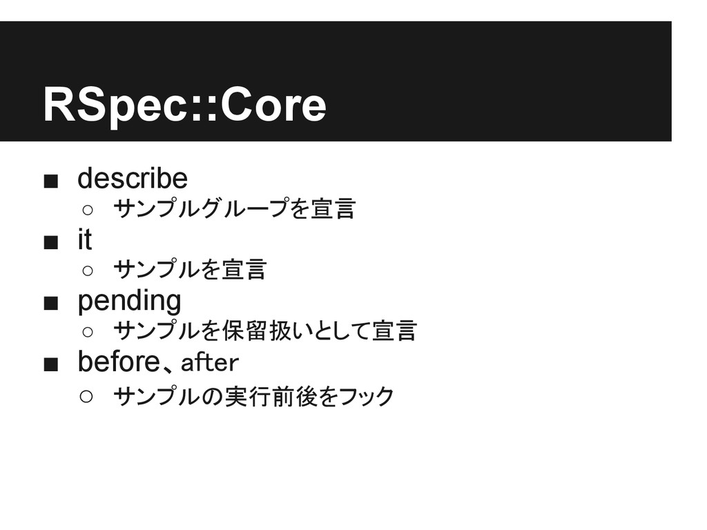 RSpec::Core ■ describe ○ サンプルグループを宣言 ■ it ○ サンプ...