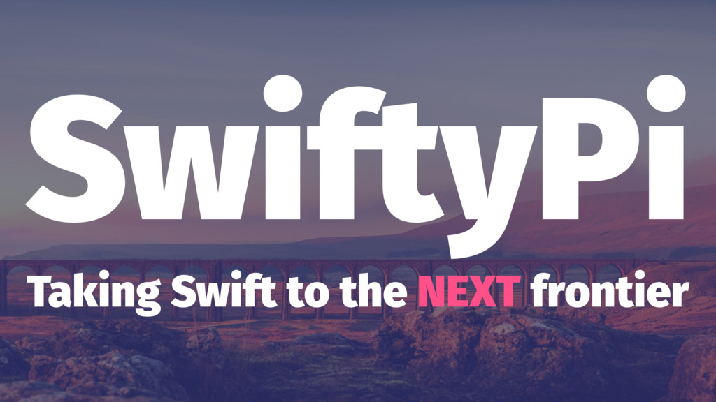 SwiftyPi Taking Swift to the NEXT frontier