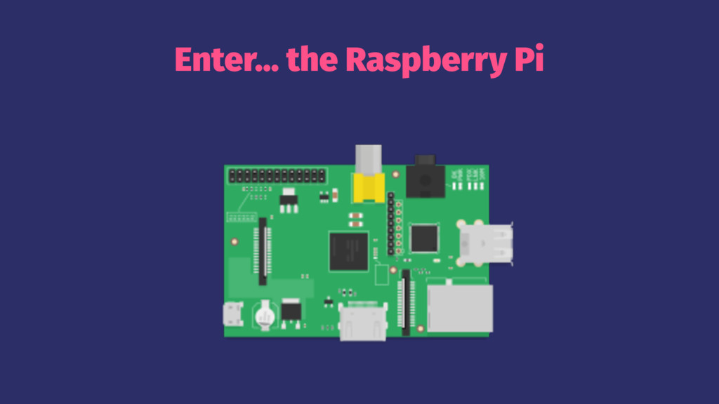 Enter... the Raspberry Pi