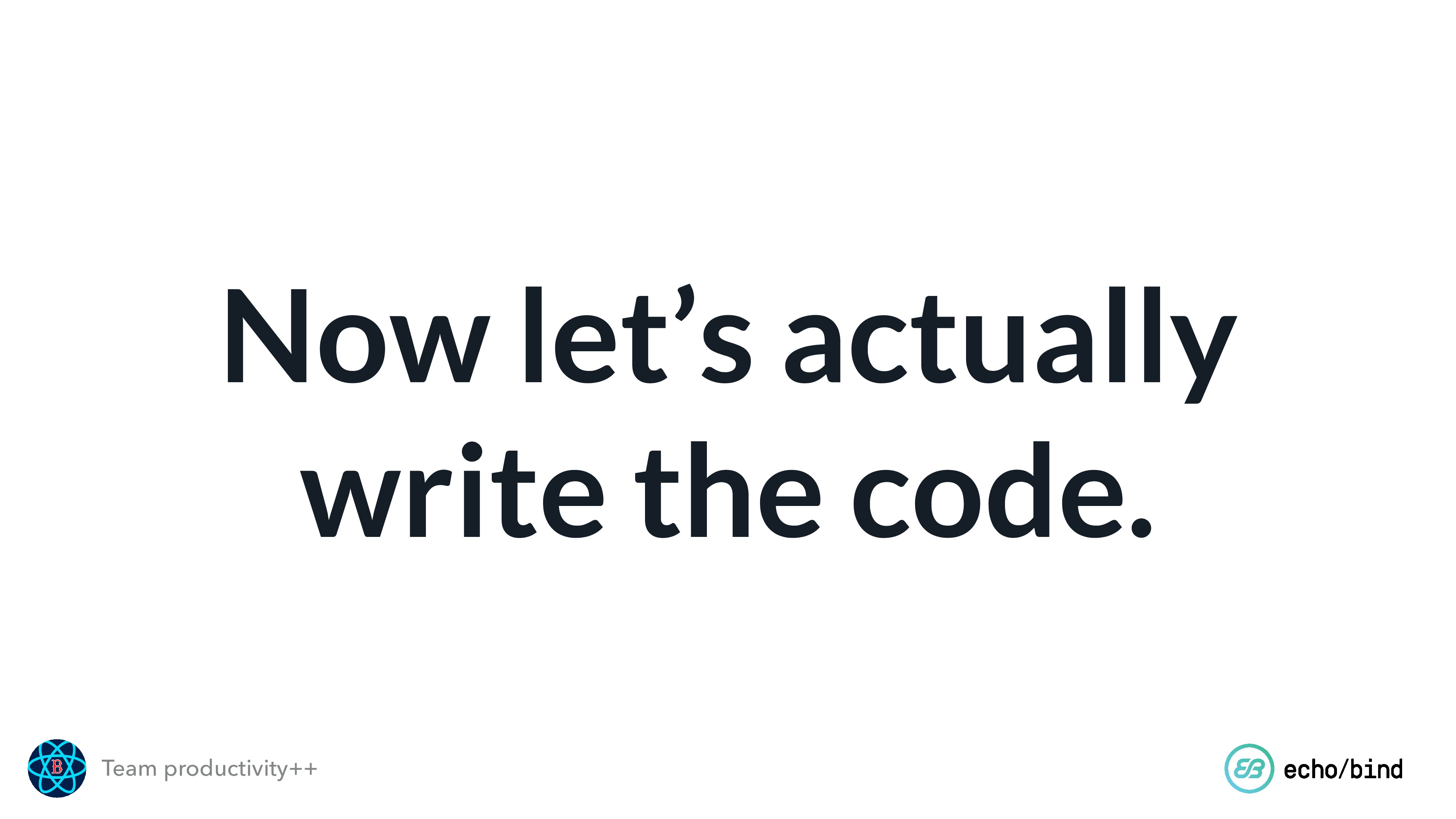 Team productivity++ Now let's actually write th...