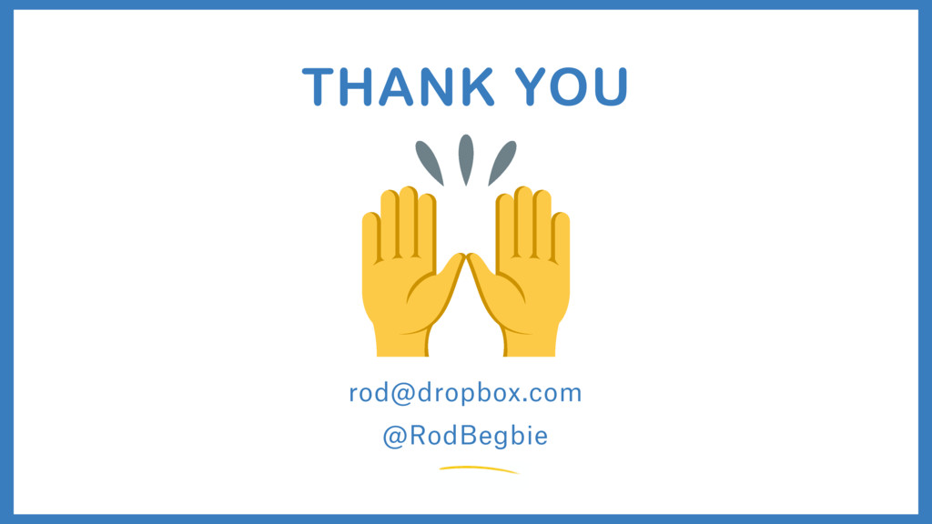 rod@dropbox.com THANK YOU @RodBegbie