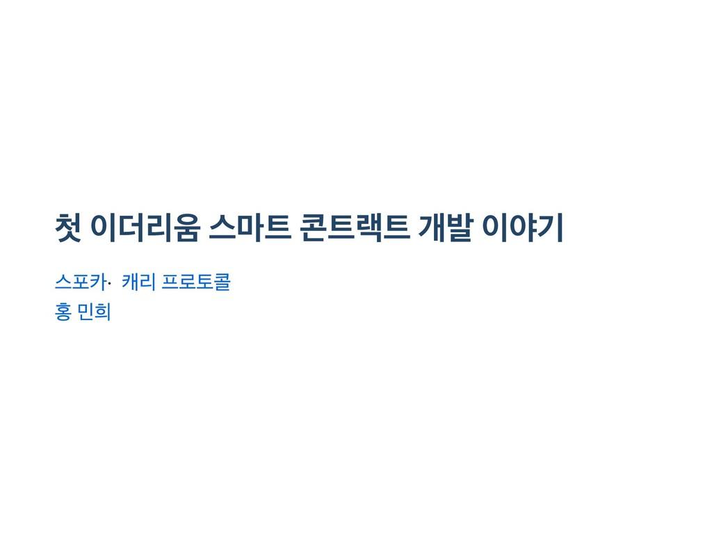 첫 이더리움 스마트 콘트랙트 개발 이야기 스포카 · 캐리 프로토콜 홍 민희