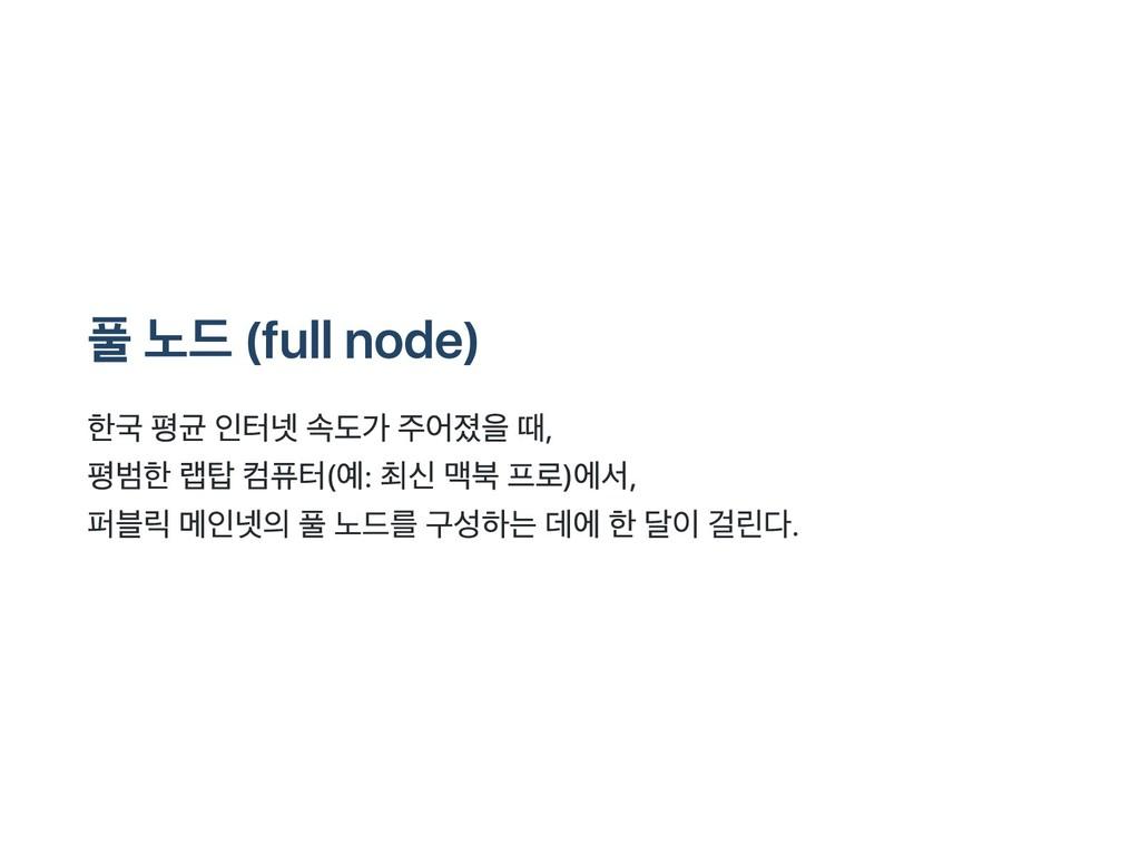 풀 노드 (full node) 한국 평균 인터넷 속도가 주어졌을 때, 평범한 랩탑 컴...
