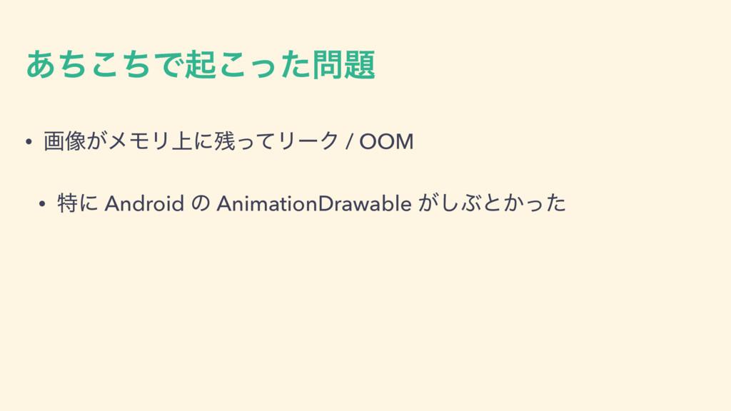 ͋ͪͪ͜Ͱىͬͨ͜ • ը૾͕ϝϞϦ্ʹͬͯϦʔΫ / OOM • ಛʹ Android...