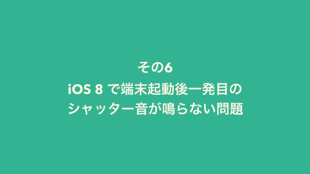 ͦͷ6 iOS 8 ͰىಈޙҰൃͷ γϟολʔԻ͕໐Βͳ͍
