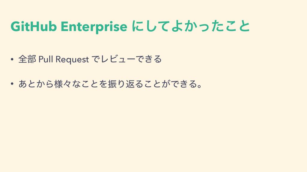 GitHub Enterprise ʹͯ͠Α͔ͬͨ͜ͱ • શ෦ Pull Request Ͱ...