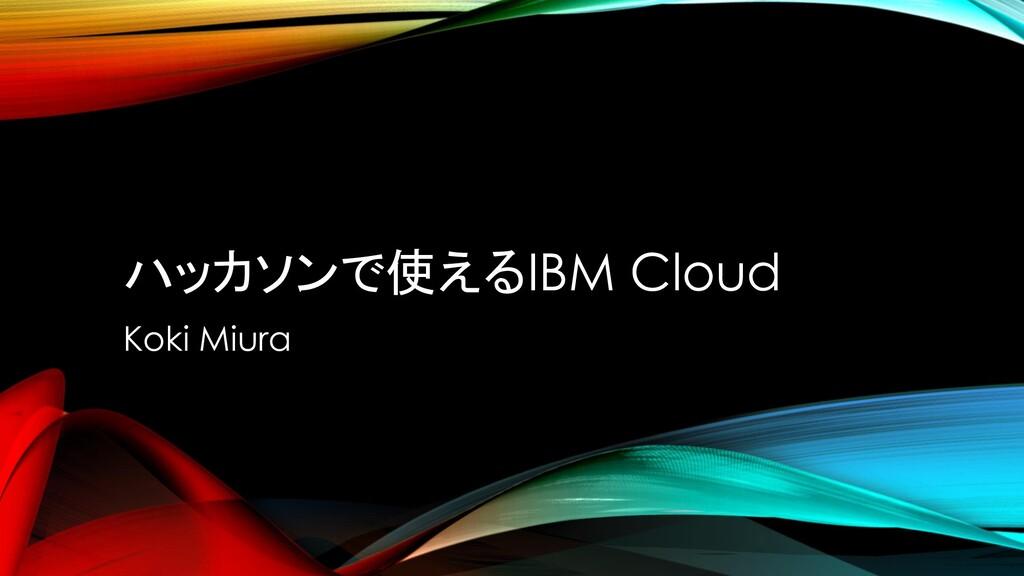 ハッカソンで使えるIBM Cloud Koki Miura