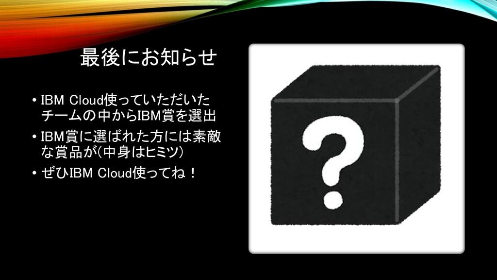 最後にお知らせ • IBM Cloud使っていただいた チームの中からIBM賞を選出 • IB...