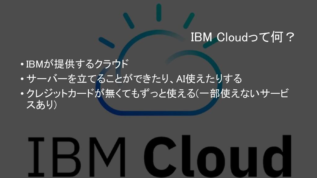 IBM Cloudって何? • IBMが提供するクラウド • サーバーを立てることができたり、...