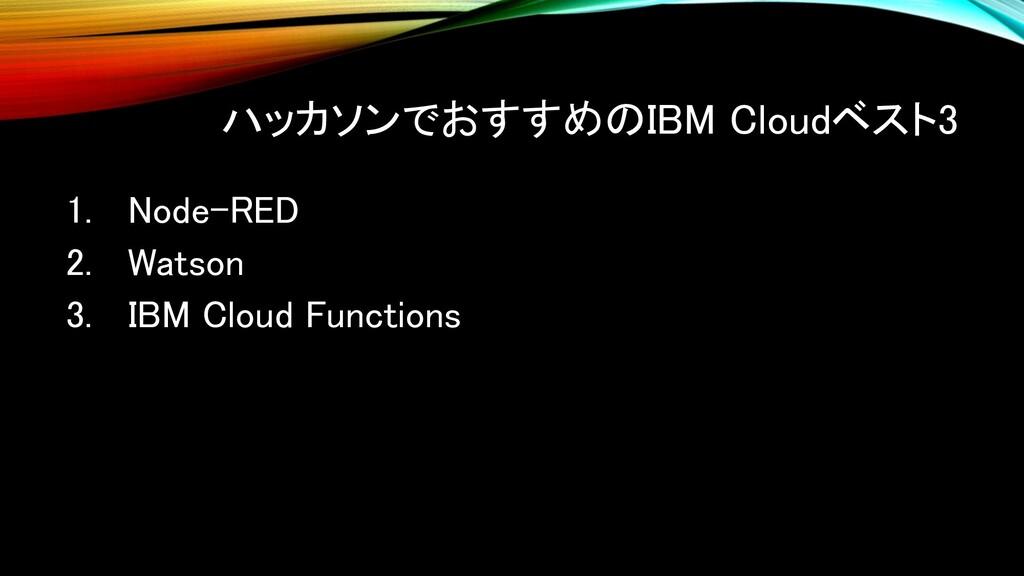 ハッカソンでおすすめのIBM Cloudベスト3 1. Node-RED 2. Watson ...