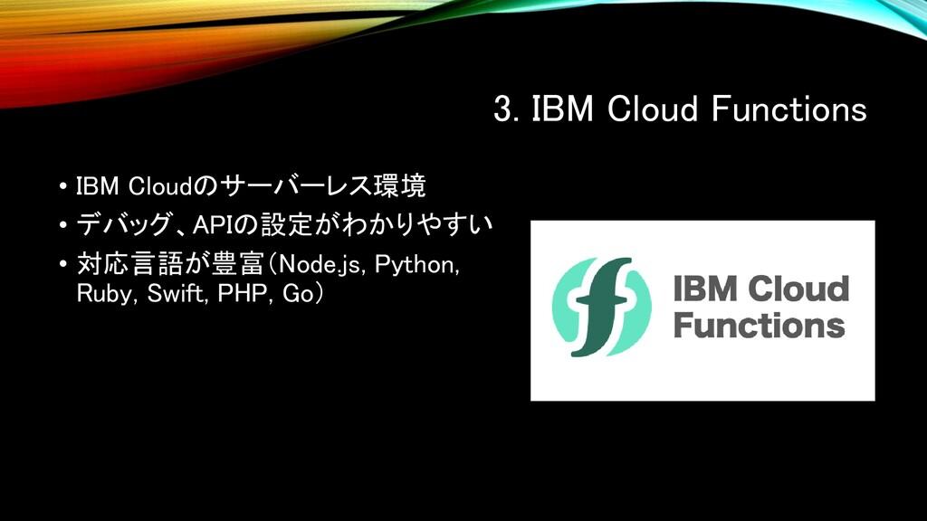 3. IBM Cloud Functions • IBM Cloudのサーバーレス環境 • デ...