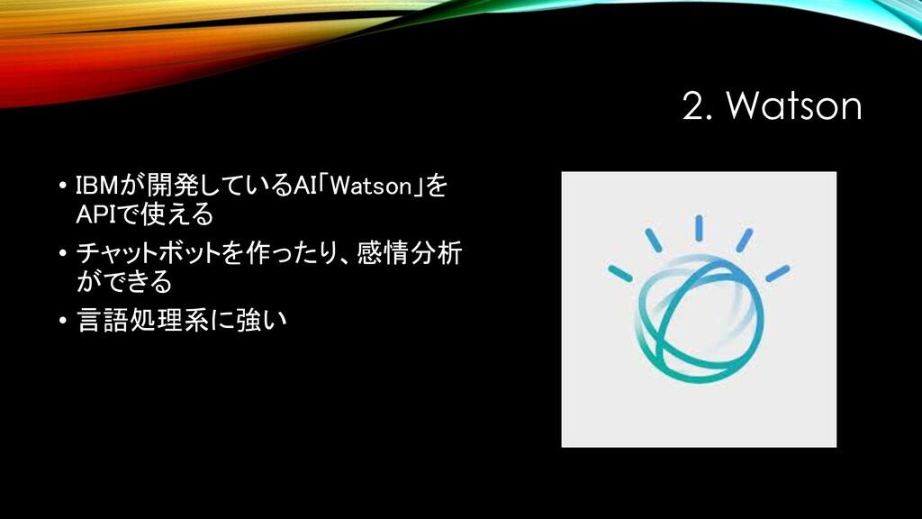 2. Watson • IBMが開発しているAI「Watson」を APIで使える • チャッ...