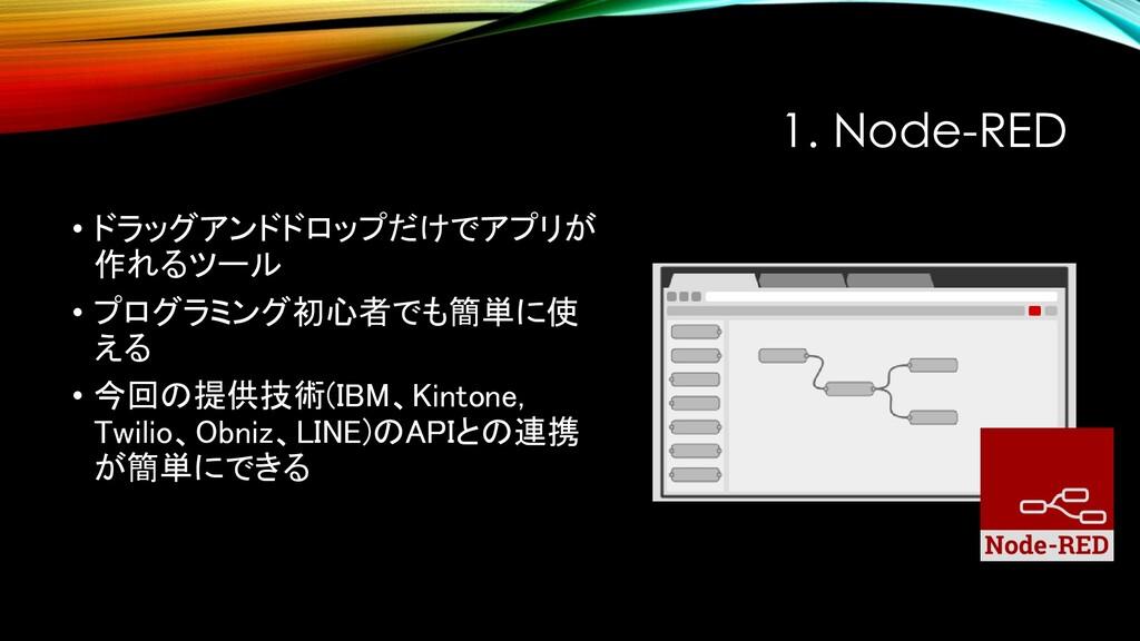 1. Node-RED • ドラッグアンドドロップだけでアプリが 作れるツール • プログラミ...