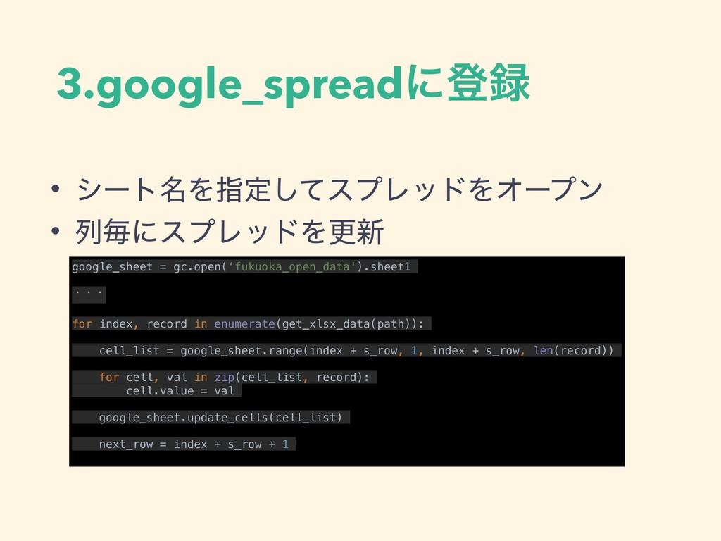 3.google_spreadʹొ • γʔτ໊Λࢦఆͯ͠εϓϨουΛΦʔϓϯ • ྻຖʹε...