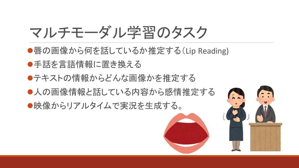 マルチモーダル学習のタスク ⚫唇の画像から何を話しているか推定する(Lip Reading) ...