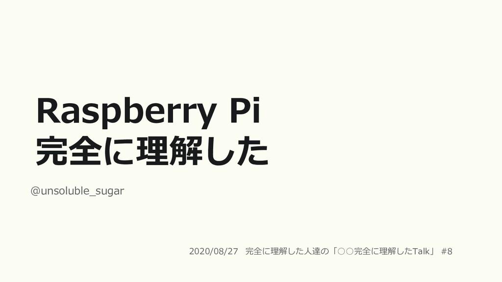 Raspberry Pi 完全に理解した @unsoluble_sugar 2020/08/2...