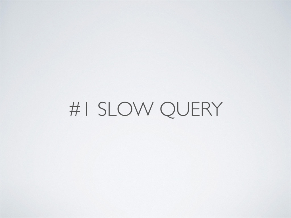 #1 SLOW QUERY