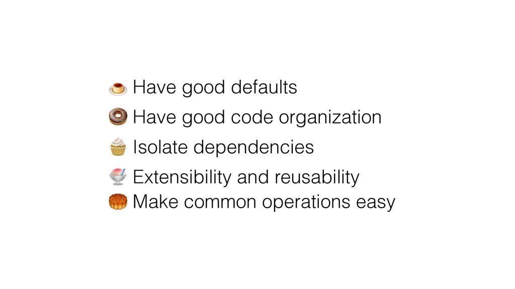 Have good defaults  Have good code organizatio...