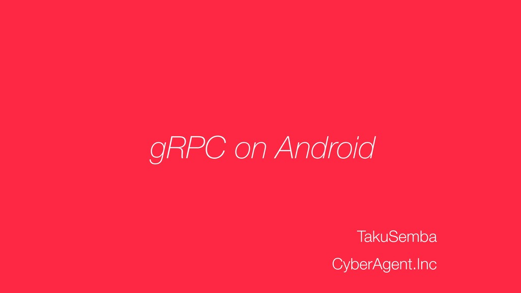 gRPC on Android TakuSemba CyberAgent.Inc