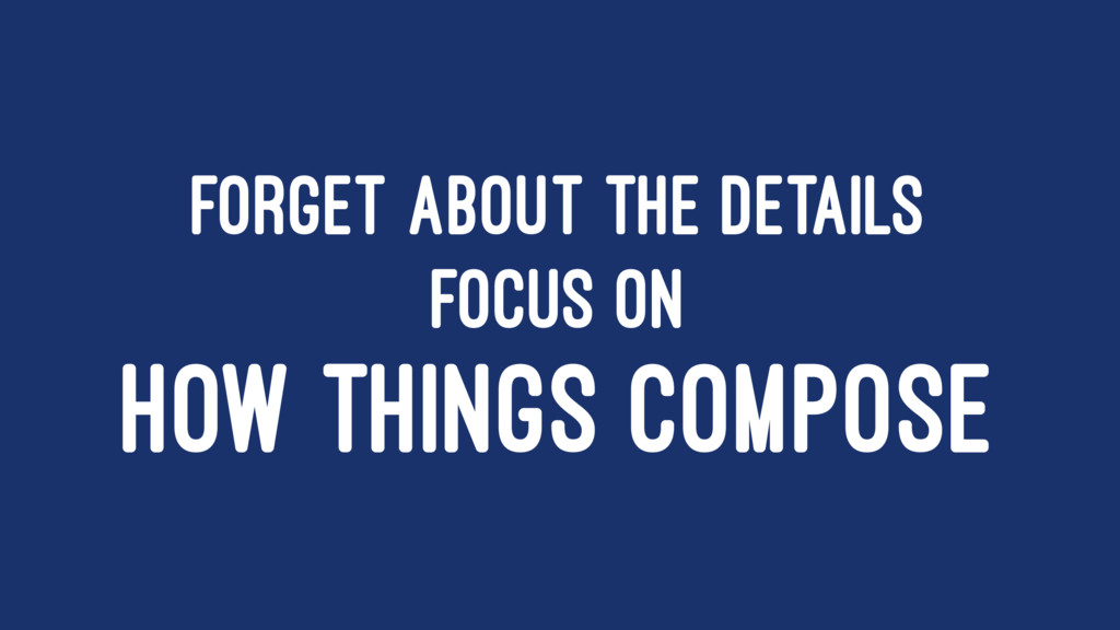 FORGET ABOUT THE DETAILS FOCUS ON HOW THINGS CO...