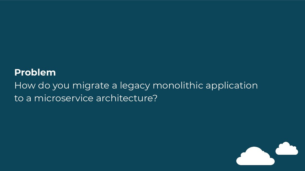 Problem How do you migrate a legacy monolithic ...