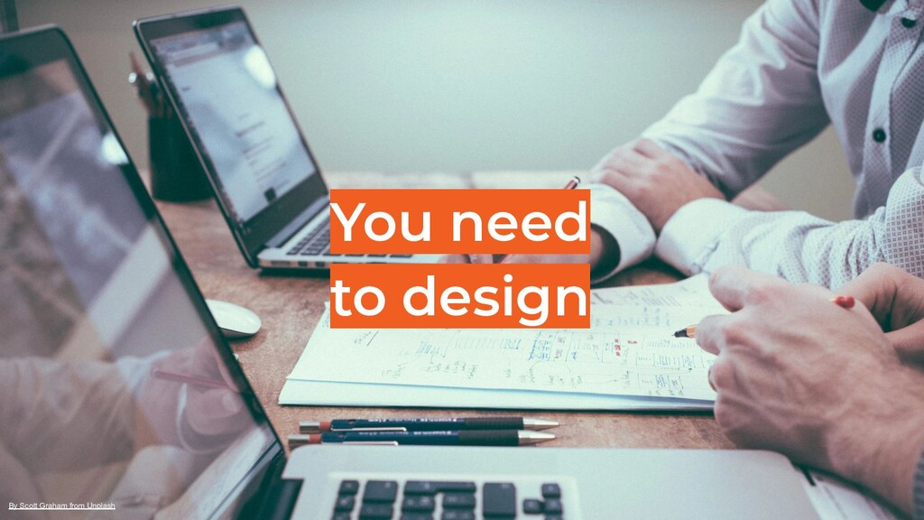 You need to design By Scott Graham from Unplash