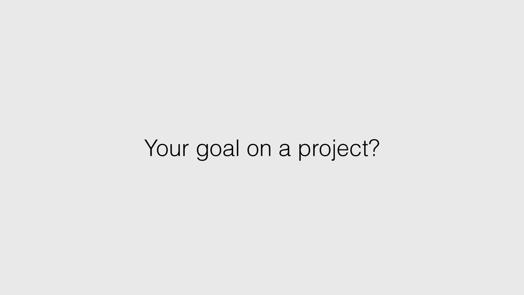 Your goal on a project?
