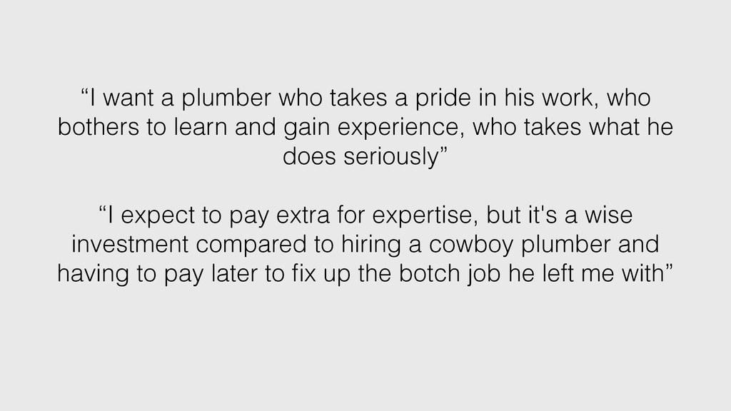 """I want a plumber who takes a pride in his work..."