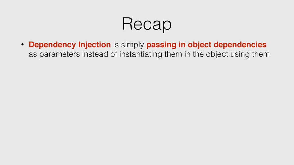 Recap • Dependency Injection is simply passing ...