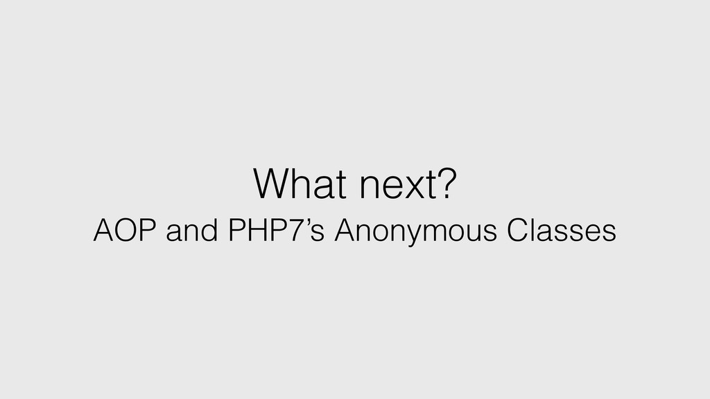 What next? AOP and PHP7's Anonymous Classes