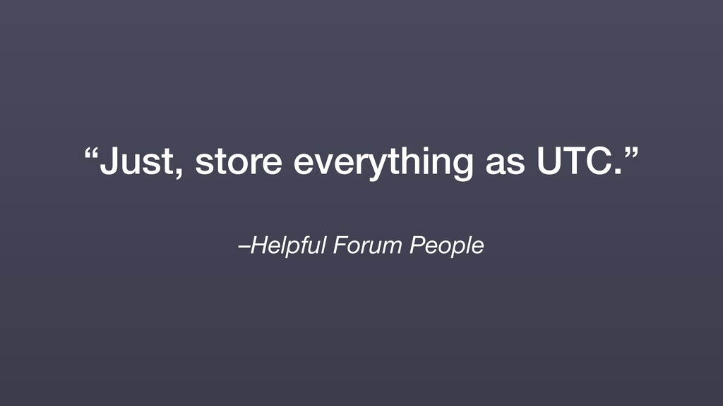 "–Helpful Forum People ""Just, store everything a..."