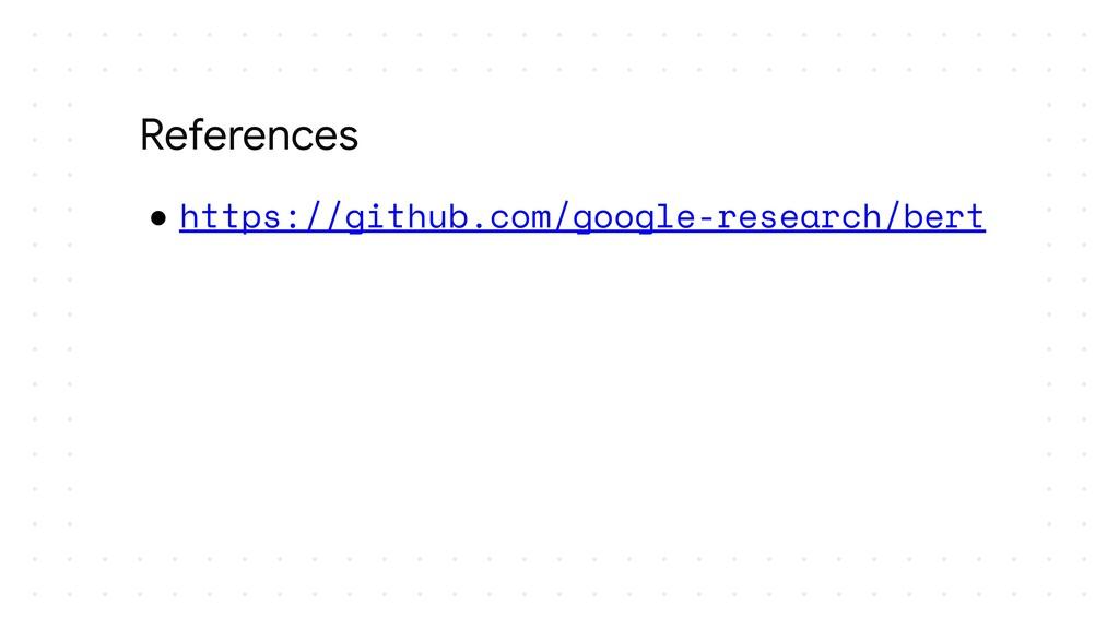 ● https://github.com/google-research/bert Refer...