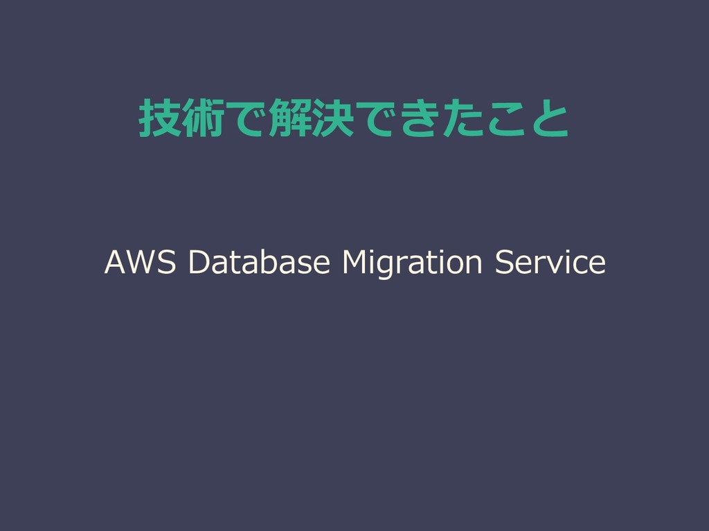 技術で解決できたこと AWS Database Migration Service