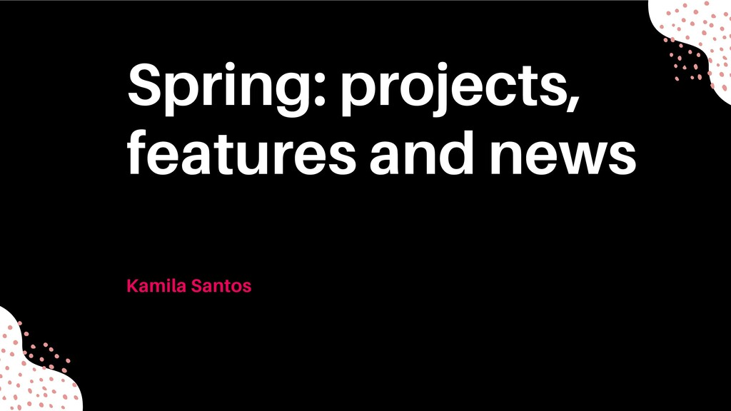 Spring: projects, features and news Kamila Sant...