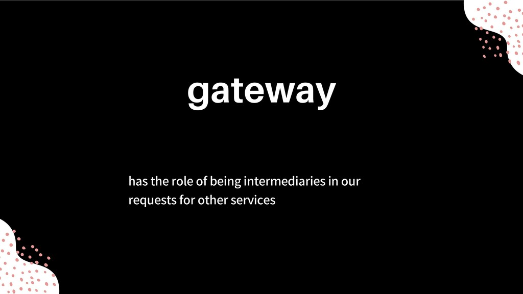 has the role of being intermediaries in our req...