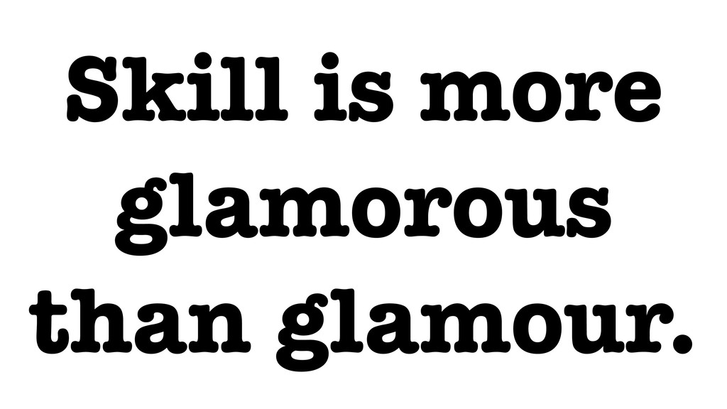 Skill is more glamorous than glamour.