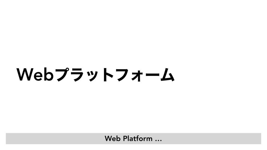 WebϓϥοτϑΥʔϜͬͯͳʹʁ Web Platform …